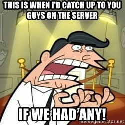 If I had one- Timmy's Dad - THIS IS WHEN I'D CATCH UP TO YOU GUYS ON THE SERVER IF WE HAD ANY!