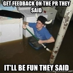 it'll be fun they say - get feedback on the pr they said it'll be fun they said