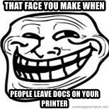 Troll Faceee - that face you make when people leave docs on your printer