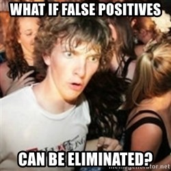 sudden realization guy - what if false positives can be eliminated?