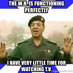 Comical Ali - The W.H. is functioning perfectly I have very little time for watching T.V.