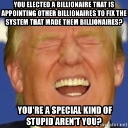 DJT eat shit - You elected a billionaire that is appointing other billionaires to fix the system that made them billionaires?  YOU'RE A SPECIAL KIND OF STUPID AREN'T YOU?