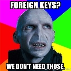 Poor Planning Voldemort - Foreign keys?  We don't need those.