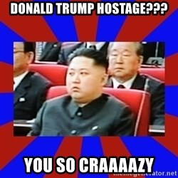 kim jong un - Donald Trump hostage??? You so craaaazy