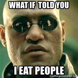 What If I Told You - what if  told you i eat people
