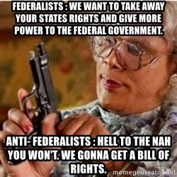 Madea-gun meme - Federalists : we want to take away your states rights and give more power to the federal GOVERNMENT. Anti- federalists : hell to the nah you won't. we gonna get a bill of rights.