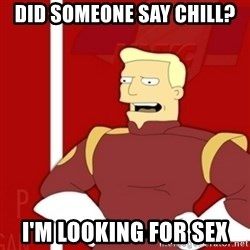 Zapp Brannigan - Did someone say chill? I'm looking for sex