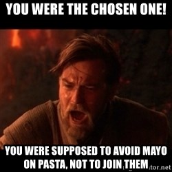 You were the chosen one  - you were the chosen one! you were supposed to avoid mayo on pasta, not to join them
