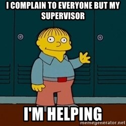 Ralph Wiggum - I complain to everyone but my supervisor I'm helping