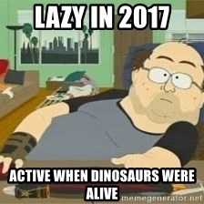South Park Wow Guy - Lazy in 2017 Active when dinosaurs were alive
