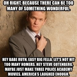 Barney Stinson - Oh right, because there can be too many of something wonderful.  Hey Babe Ruth, easy big fella, let's not hit too many homers. Hey Steve Gutenberg, maybe just make three Police Academy movies. America's laughed enough.