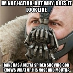 Bane - Im not hating, But why  does it look like Bane has a metal spider shoving god knows what up his nose and mouth?