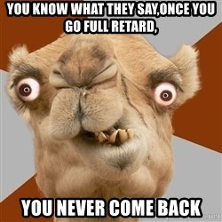 Crazy Camel lol - You know what they say,once you Go fUll retard, You never come back