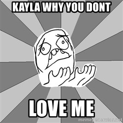 Whyyy??? - Kayla Why you dont  love me