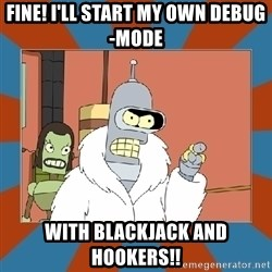 Blackjack and hookers bender - Fine! I'll start my own Debug-mode with blackjack and hookers!!