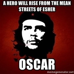 Che Guevara Meme - A hero will rise from the mean streets of esher Oscar