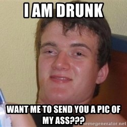 high/drunk guy - I am drunk Want me to send you a pic of my ass???