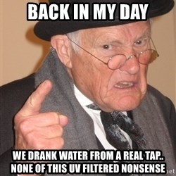 Angry Old Man - back in my day we drank water from a real tap.. none of this uv filtered nonsense