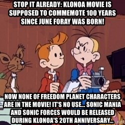 This is Spirou and Fantasio reporting... - Stop it already: Klonoa movie is supposed to commemote 100 years since June Foray was born! Now none of Freedom Planet characters are in the movie! It's no use... Sonic Mania and Sonic Forces would be released during Klonoa's 20th anniversary...