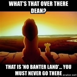 Simba - What's that over there dean? That is 'no banter land'... you must never go there