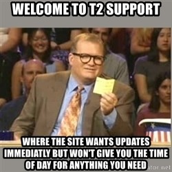 Welcome to Whose Line - Welcome to t2 support where the site wants updates immediatly but won't give you the time of day for anything you need