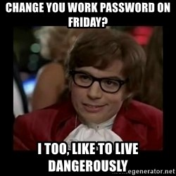 Dangerously Austin Powers - Change you work password on Friday? I too, like to live dangerously