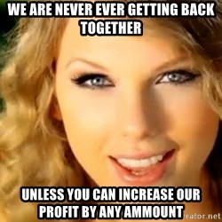 Taylor Swift - We are never ever getting back together unless you can increase our profit by any ammount