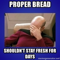 Picard facepalm  - Proper bread  Shouldn't stay fresh for days