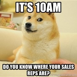 so doge - It's 10AM Do you know where your sales reps are?