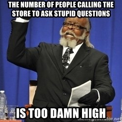 Jimmy Mcmillan - The number of people calling the store to ask stupid questions Is too damn high