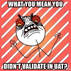 iHate - what you mean you didn't validate in uat?