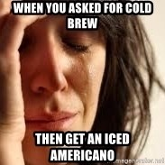Crying lady - When you asked for cold brew then get an iced americano