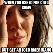 Crying lady - When you asked for cold brew but get an iced americano
