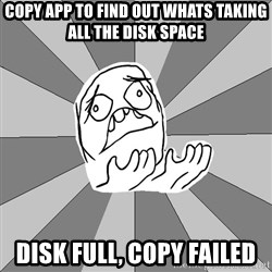 Whyyy??? - copy app to find out whats taking all the disk space disk full, copy failed