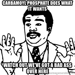 Woah watch out we got a badass over here - Carbamoyl phosphate does what it wants Watch out we've got a bad ass over here