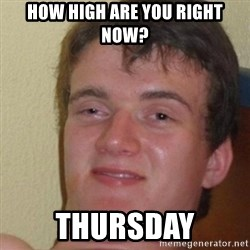 really high guy - How high are you right now? Thursday