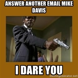 say what one more time - Answer another email mike davis I dare you
