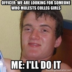 high/drunk guy - Officer: We are looking for someone who molests colleg girls Me: I'll do it