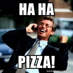 HaHa! Business! Guy! - HA HA PIZZA!