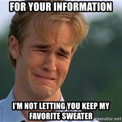 Crying Man - For your information I'm not letting you keep my favorite sweater