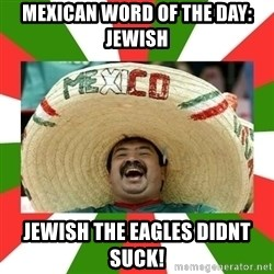 Sombrero Mexican - Mexican word of the day: jewish jewish the eagles didnt suck!