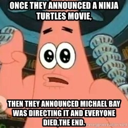 Patrick Says - Once they announced a Ninja Turtles movie, then they announced Michael Bay was Directing it and everyone died,THE END.