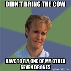 Sad Face Guy - DIDN'T BRING THE COW HAVE TO FLY ONE OF MY OTHER SEVEN DRONES