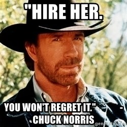 "Brutal Chuck Norris - ""hire her. you won't regret it.""             - Chuck Norris"