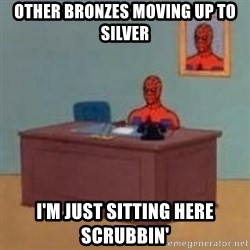 and im just sitting here masterbating - Other Bronzes moving up to silver I'm just sitting here scrubbin'