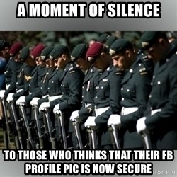 Moment Of Silence - a moment of silence to those who thinks that their fb profile pic is now secure