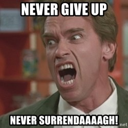 Arnold - never give up never surrendaaaagh!