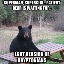 Patient Bear - Superman, Supergirl.. patient bear is waiting for.. lgbt version of kryptonians