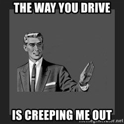 kill yourself guy blank - the way you drive is creeping me out