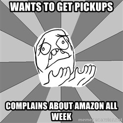 Whyyy??? - wants to get pickups complains about amazon all week